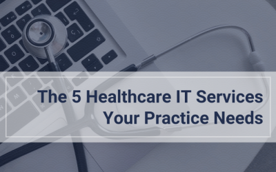 The 5 Healthcare IT Services Your Practice Needs